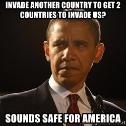 Obama Logic - INVADE ANOTHER COUNTRY TO GET 2 COUNTRIES TO INVADE US? SOUNDS SAFE FOR AMERICA