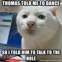 Serious Cat - THOMAS TOLD ME TO DANCE SO I TOLD HIM TO TALK TO THE HOLE
