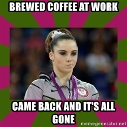 Kayla Maroney - Brewed coffee at work Came back and it's all gone