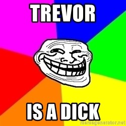 Trollface - Trevor is a dick