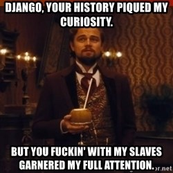 you had my curiosity dicaprio - Django, your history piqued my curiosity. But you fuckin' with my slaves garnered my full attention.
