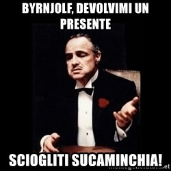 The Godfather - BYRNJOLF, DEVOLVIMI UN PRESENTE SCIOGLITI SUCAMINCHIA!