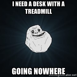 Forever Alone - i need a desk with a treadmill going nowhere