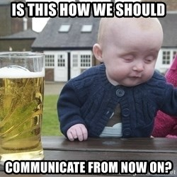 drunk baby 1 - Is this how we should communicate from now on?