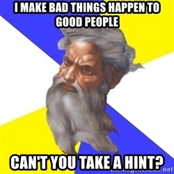 God - I make bad things happen to good people can't you take a hint?