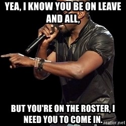 Kanye West - yea, i know you be on leave and all, but you're on the roster, i need you to come in.
