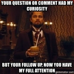 you had my curiosity dicaprio - Your question or comment had my curiosity But your follow up, now you have my full attention