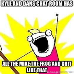 X ALL THE THINGS - KYLE AND DANS CHAT ROOM HAS ALL THE MIKE THE FROG AND SHIT LIKE THAT