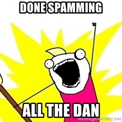 X ALL THE THINGS - done spamming all the dan