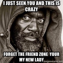 You Gonna Get Raped - I just seen you and this is crazy forget the friend zone  your my new lady