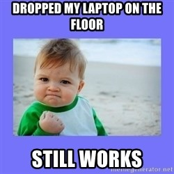 Baby fist - Dropped my laptop on the floor Still works