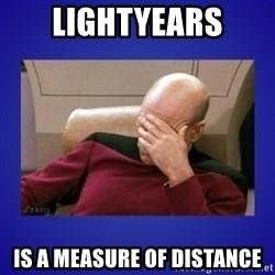 Picard facepalm  - lightyears is a measure of distance
