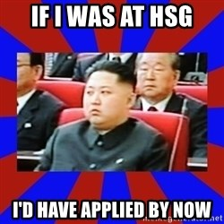kim jong un - If I was at HSG I'd have applied by now