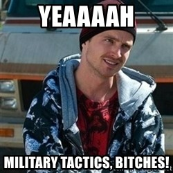Breaking bad jesse - Yeaaaah Military Tactics, bitches!