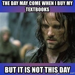 but it is not this day - The day may come when I buy my textbooks but it is not this day