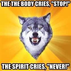 "Courage Wolf - The the body cries, ""Stop!"" The spirit cries, ""Never!"""