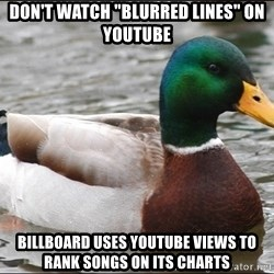"Actual Advice Mallard 1 - Don't watch ""Blurred Lines"" on YouTube Billboard uses YouTube views to rank songs on its charts"