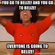 giving oprah - You go to belize! and you go to belize! Everyone is going to belize!
