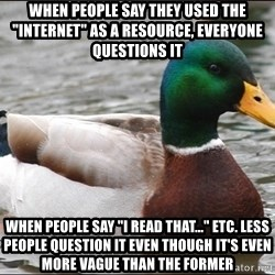 """Actual Advice Mallard 1 - when people say they used the """"internet"""" as a resource, everyone questions it when people say """"I read that..."""" etc. less people question it even though it's even more vague than the former"""