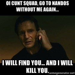 liam neeson taken - Oi Cunt Squad, Go to Nandos without me again... I will find you... and i will kill you.