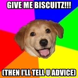 Advice Dog - GIVE ME BISCUITZ!!! (Then I'll tell u advice)