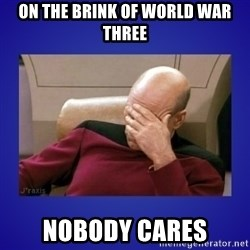 Picard facepalm  - ON THE BRINK OF WORLD WAR THREE NOBODY CARES