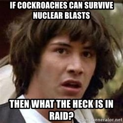 Conspiracy Keanu - If cockroaches can survive nuclear blasts then what the heck is in Raid?