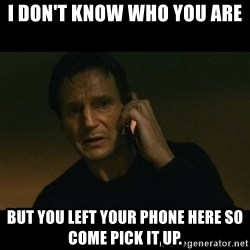 liam neeson taken - I don't know who you are but you left your phone here so come pick it up.