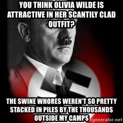 Hitler - you think olivia wilde is attractive in her scantily clad outfit? the swine whores weren't so pretty stacked in piles by the thousands outside my camps