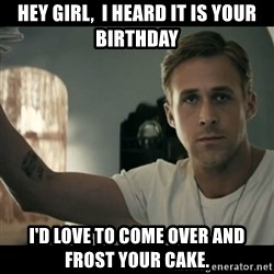 ryan gosling hey girl - Hey Girl,  I heard it is your birthday I'd love to come over and frost your cake.