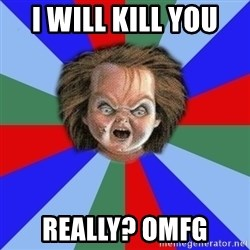 Chucky - I will kill you  Really? OMFG
