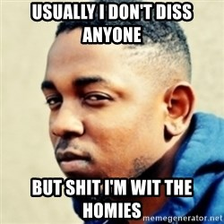 Kendrick Lamar - Usually i don't diss anyone But shit i'm wit the homies