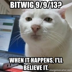 Serious Cat - bitwig 9/9/13? when it happens, I'll believe it.