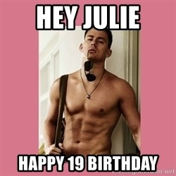 Hey Girl Channing Tatum - Hey Julie Happy 19 birthday