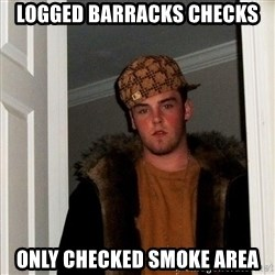 Scumbag Steve - Logged barracks checks only checked smoke area