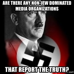 Hitler - are there any non-jew dominated media organizations that report the truth?
