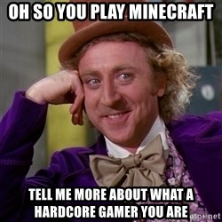 Willy Wonka - Oh so you play Minecraft Tell me more about what a hardcore gamer you are