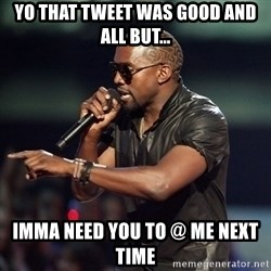 Kanye - Yo that tweet was good and all but... Imma need you to @ me next time