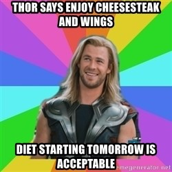 Overly Accepting Thor - Thor says enjoy cheesesteak and wings diet starting tomorrow is acceptable