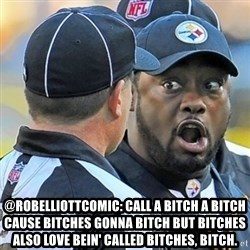 Mike Tomlin Oh SHIT -  @RobElliottComic: Call a bitch a bitch cause bitches gonna bitch but bitches also love bein' called bitches, bitch.