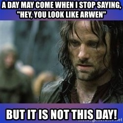 """but it is not this day - A day may come when I stop saying, """"Hey, you look like Arwen"""" But it is not this day!"""