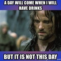 but it is not this day - A day will come when I will have drinks But it is not this day