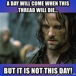 but it is not this day - A day will come when this thread will die... BUT IT IS NOT THIS DAY!