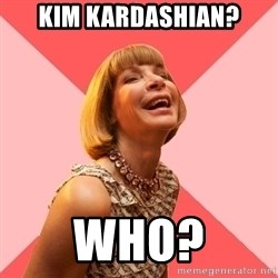 Amused Anna Wintour - Kim Kardashian? Who?