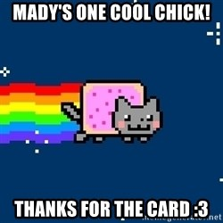 Nyancat - Mady's one cool chick! Thanks for the card :3