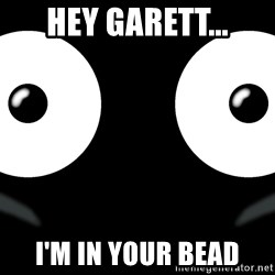 Scary Mr. Popo - Hey Garett... I'm in your bead
