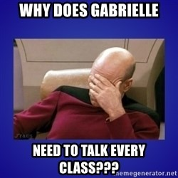 Picard facepalm  - Why does Gabrielle need to talk every class???