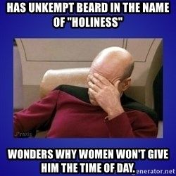 """Picard facepalm  - Has unkempt beard in the name of """"holiness"""" Wonders why women won't give him the time of day."""