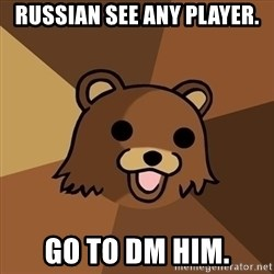 Pedobear - Russian see any player. GO TO DM HIM.
