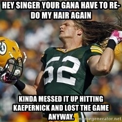 Clay Matthews Hair Flip - HEY SINGER YOUR GANA HAVE TO RE-DO MY HAIR AGAIN KINDA MESSED IT UP HITTING KAEPERNICK AND LOST THE GAME ANYWAY.